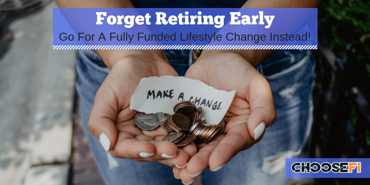 Forget Retiring Early--Go For A Fully Funded Lifestyle Change Instead!
