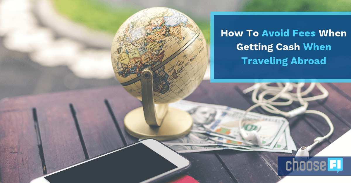 How To Avoid Fees When Getting Cash When Traveling Abroad